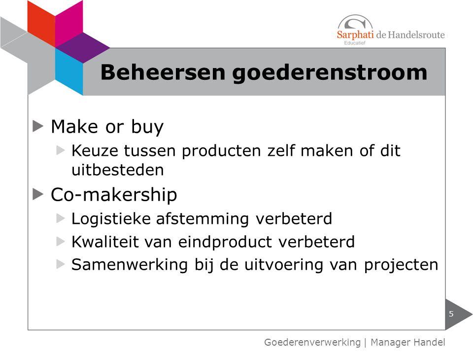 Make or buy Keuze tussen producten zelf maken of dit uitbesteden Co-makership Logistieke afstemming verbeterd Kwaliteit van eindproduct verbeterd Samenwerking bij de uitvoering van projecten 5 Beheersen goederenstroom Goederenverwerking | Manager Handel