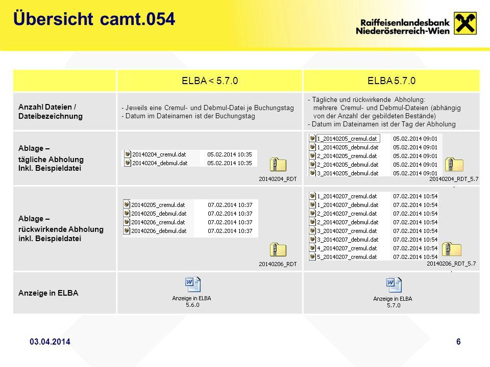 03.04.20146 Übersicht camt.054 ELBA < 5.7.0ELBA 5.7.0 Anzahl Dateien / Dateibezeichnung - Jeweils eine Cremul- und Debmul-Datei je Buchungstag - Datum im Dateinamen ist der Buchungstag - Tägliche und rückwirkende Abholung: mehrere Cremul- und Debmul-Dateien (abhängig von der Anzahl der gebildeten Bestände) - Datum im Dateinamen ist der Tag der Abholung Ablage – tägliche Abholung Inkl.