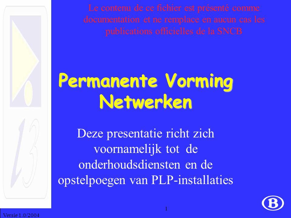 Versie 1.0/2004 1 Permanente Vorming Netwerken Deze presentatie richt zich voornamelijk tot de onderhoudsdiensten en de opstelpoegen van PLP-installaties Le contenu de ce fichier est présenté comme documentation et ne remplace en aucun cas les publications officielles de la SNCB