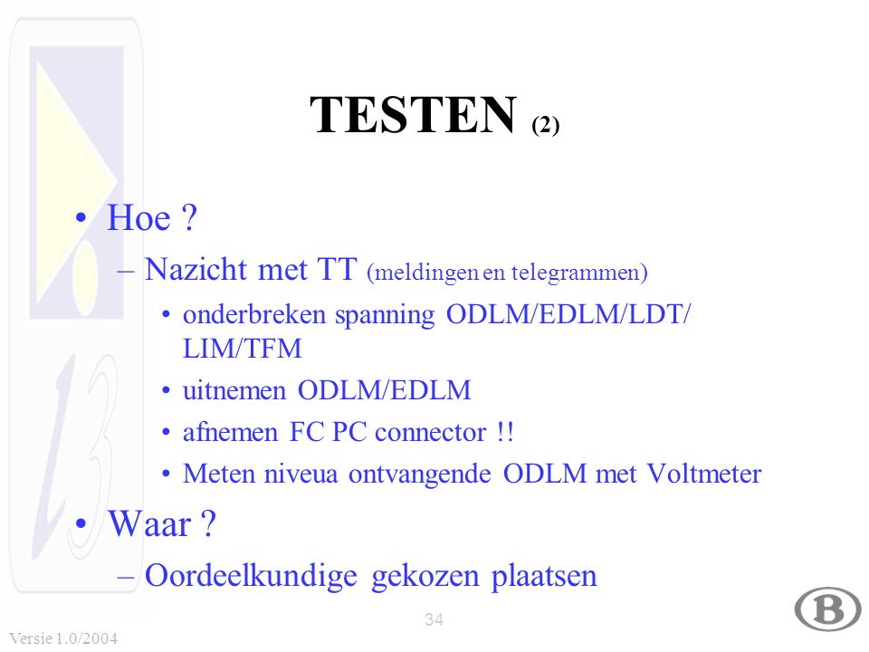 34 Versie 1.0/2004 TESTEN (2) Hoe ? –Nazicht met TT (meldingen en telegrammen) onderbreken spanning ODLM/EDLM/LDT/ LIM/TFM uitnemen ODLM/EDLM afnemen