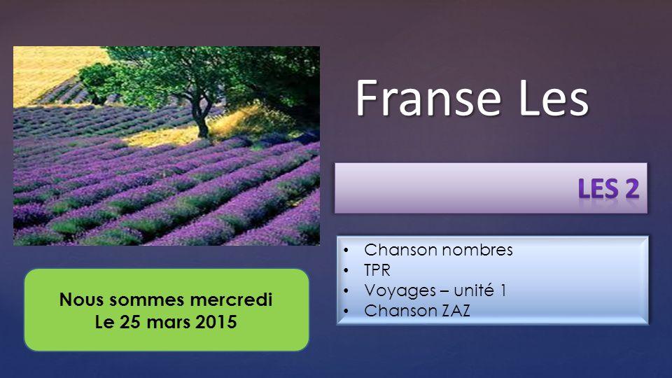 { Franse Les Chanson nombres TPR Voyages – unité 1 Chanson ZAZ Chanson nombres TPR Voyages – unité 1 Chanson ZAZ Nous sommes mercredi Le 25 mars 2015