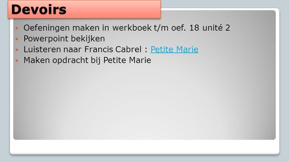 DevoirsDevoirs Oefeningen maken in werkboek t/m oef. 18 unité 2 Powerpoint bekijken Luisteren naar Francis Cabrel : Petite MariePetite Marie Maken opd