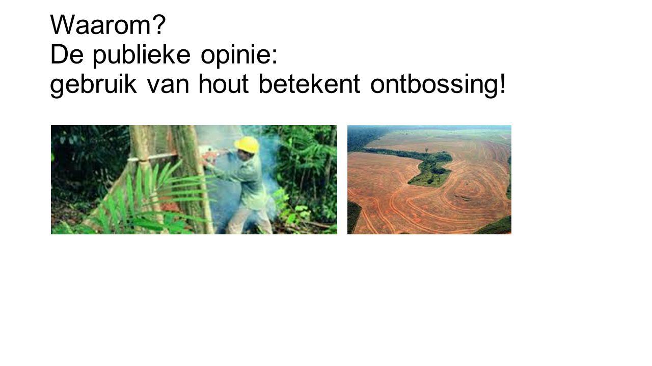 Waarom? De publieke opinie: gebruik van hout betekent ontbossing!