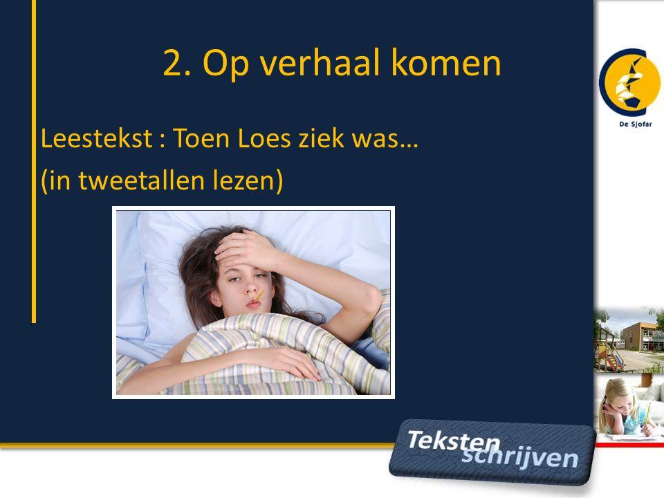 2. Op verhaal komen Leestekst : Toen Loes ziek was… (in tweetallen lezen)
