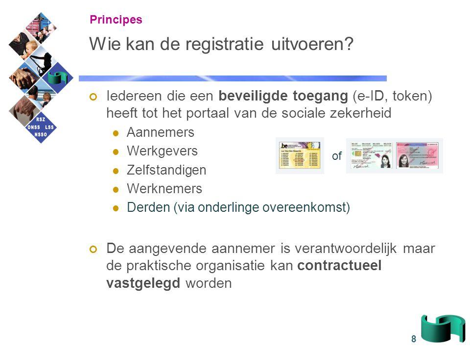 8 Wie kan de registratie uitvoeren? Iedereen die een beveiligde toegang (e-ID, token) heeft tot het portaal van de sociale zekerheid Aannemers Werkgev