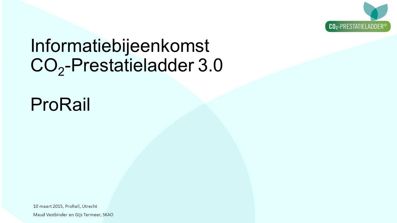 Informatiebijeenkomst CO 2 -Prestatieladder 3.0 ProRail 10 maart 2015, ProRail, Utrecht Maud Vastbinder en Gijs Termeer, SKAO