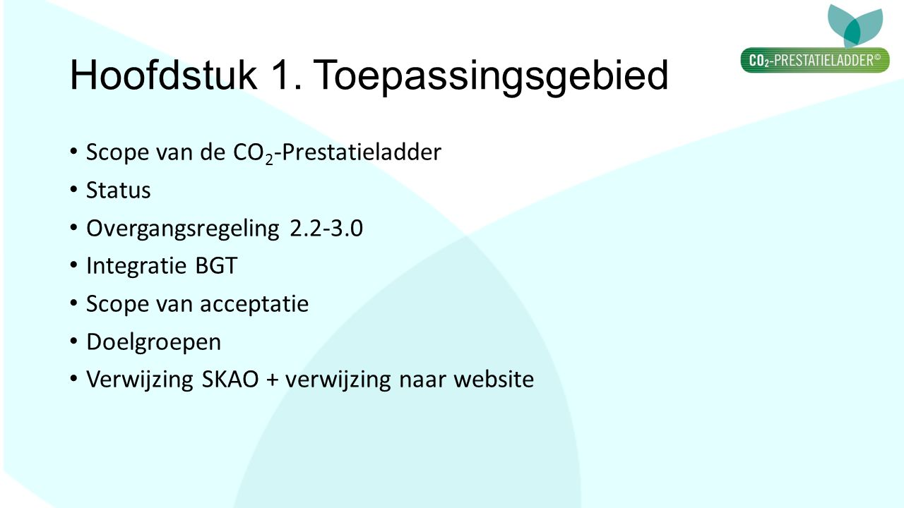 Hoofdstuk 1. Toepassingsgebied Scope van de CO 2 -Prestatieladder Status Overgangsregeling 2.2-3.0 Integratie BGT Scope van acceptatie Doelgroepen Ver