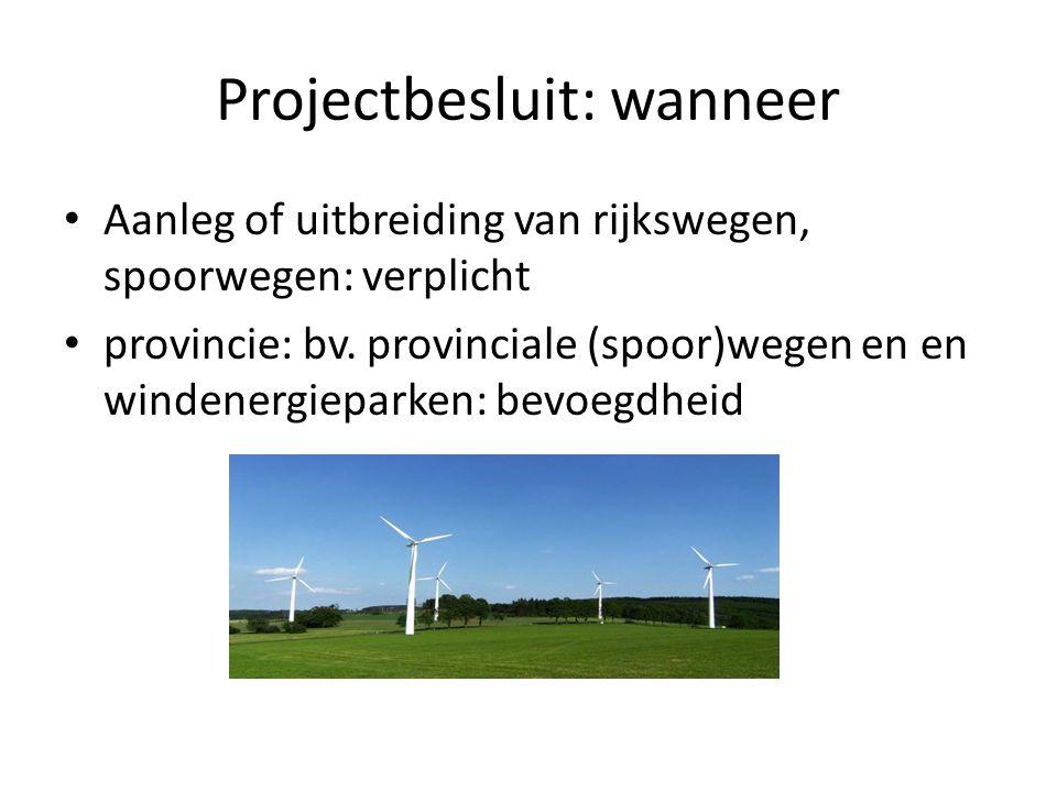 Projectbesluit: wanneer Aanleg of uitbreiding van rijkswegen, spoorwegen: verplicht provincie: bv. provinciale (spoor)wegen en en windenergieparken: b