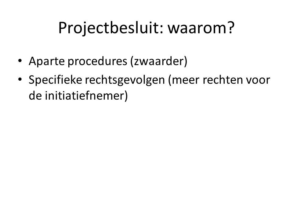 Projectbesluit: waarom? Aparte procedures (zwaarder) Specifieke rechtsgevolgen (meer rechten voor de initiatiefnemer)