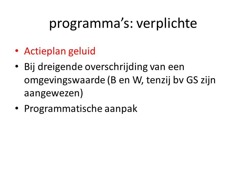programma's: verplichte Actieplan geluid Bij dreigende overschrijding van een omgevingswaarde (B en W, tenzij bv GS zijn aangewezen) Programmatische a