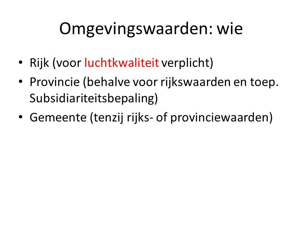 Omgevingswaarden: wie Rijk (voor luchtkwaliteit verplicht) Provincie (behalve voor rijkswaarden en toep. Subsidiariteitsbepaling) Gemeente (tenzij rij