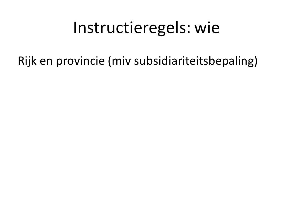Instructieregels: wie Rijk en provincie (miv subsidiariteitsbepaling)