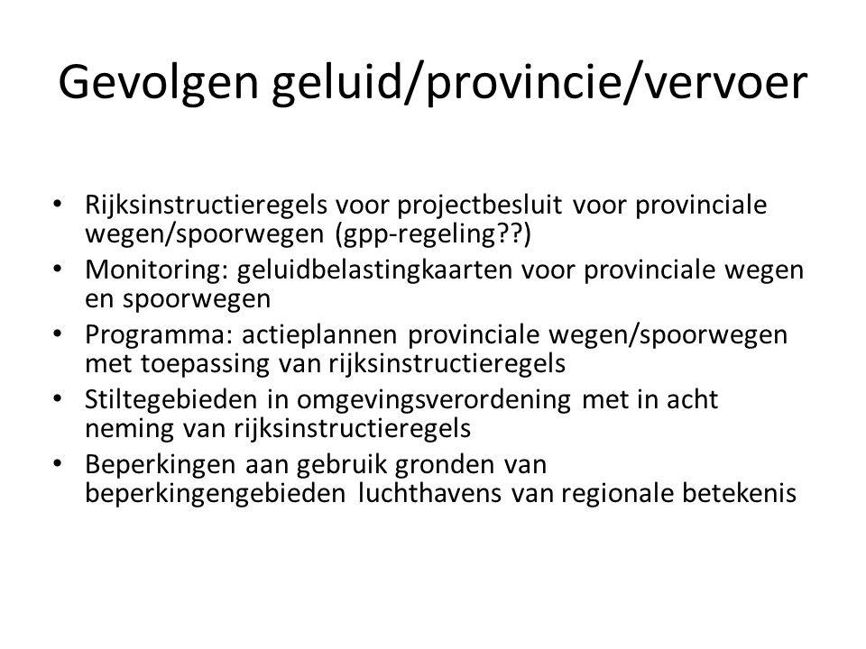 Gevolgen geluid/provincie/vervoer Rijksinstructieregels voor projectbesluit voor provinciale wegen/spoorwegen (gpp-regeling??) Monitoring: geluidbelas