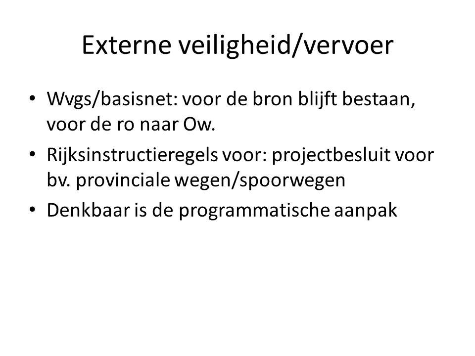 Externe veiligheid/vervoer Wvgs/basisnet: voor de bron blijft bestaan, voor de ro naar Ow. Rijksinstructieregels voor: projectbesluit voor bv. provinc