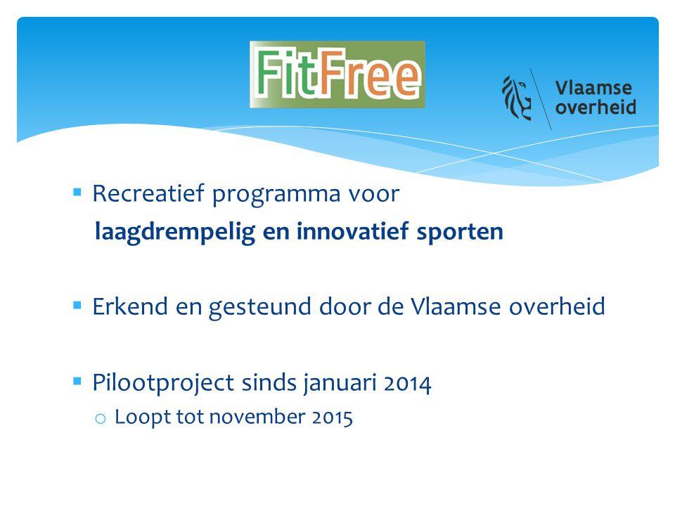  Recreatief programma voor laagdrempelig en innovatief sporten  Erkend en gesteund door de Vlaamse overheid  Pilootproject sinds januari 2014 o Loopt tot november 2015