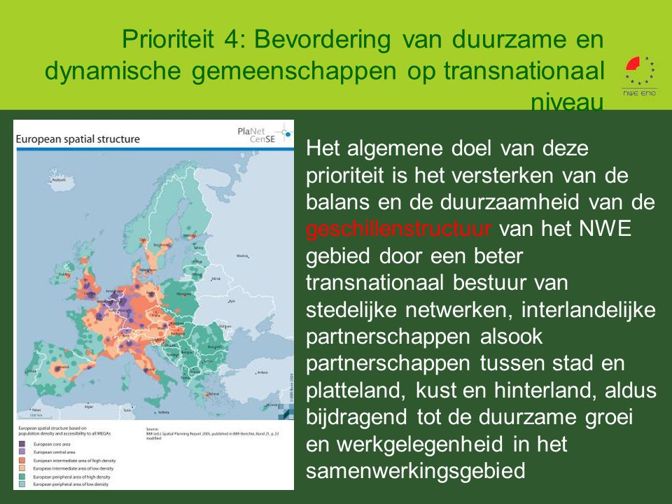 Prioriteit 4: Bevordering van duurzame en dynamische gemeenschappen op transnationaal niveau Het algemene doel van deze prioriteit is het versterken van de balans en de duurzaamheid van de geschillenstructuur van het NWE gebied door een beter transnationaal bestuur van stedelijke netwerken, interlandelijke partnerschappen alsook partnerschappen tussen stad en platteland, kust en hinterland, aldus bijdragend tot de duurzame groei en werkgelegenheid in het samenwerkingsgebied