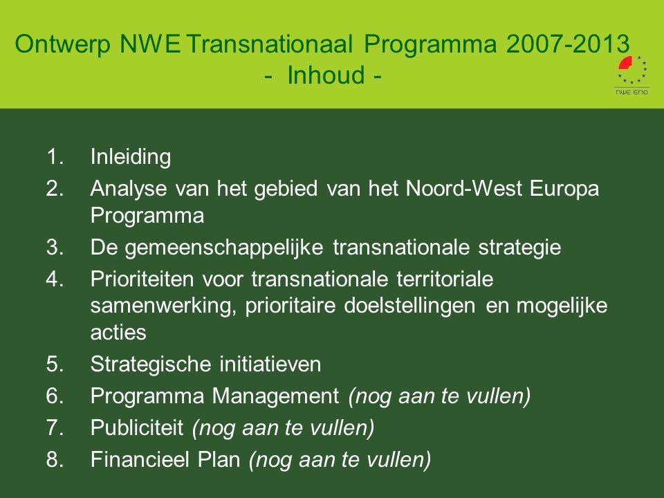 1.Inleiding 2.Analyse van het gebied van het Noord-West Europa Programma 3.De gemeenschappelijke transnationale strategie 4.Prioriteiten voor transnationale territoriale samenwerking, prioritaire doelstellingen en mogelijke acties 5.Strategische initiatieven 6.Programma Management (nog aan te vullen) 7.Publiciteit (nog aan te vullen) 8.Financieel Plan (nog aan te vullen) Ontwerp NWE Transnationaal Programma 2007-2013 - Inhoud -