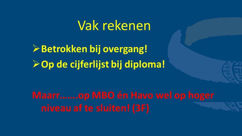 Vak rekenen  Betrokken bij overgang!  Op de cijferlijst bij diploma! Maarr…….op MBO én Havo wel op hoger niveau af te sluiten! (3F)