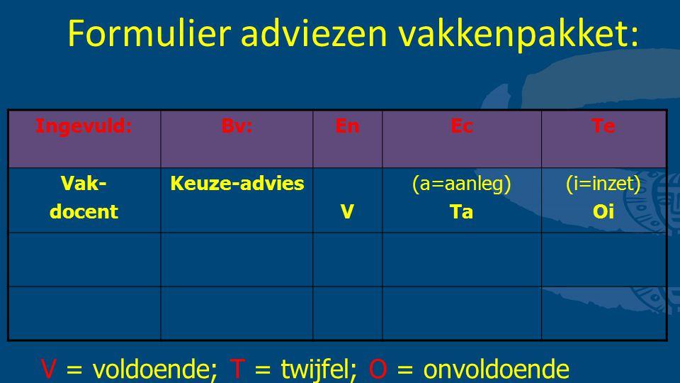 Formulier adviezen vakkenpakket: Ingevuld:Bv:EnEcTe Vak- docent Keuze-advies V (a=aanleg) Ta (i=inzet) Oi V = voldoende; T = twijfel; O = onvoldoende