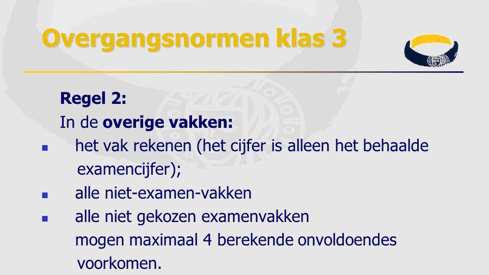 Overgangsnormen klas 3 Regel 2: In de overige vakken: het vak rekenen (het cijfer is alleen het behaalde examencijfer); alle niet-examen-vakken alle n