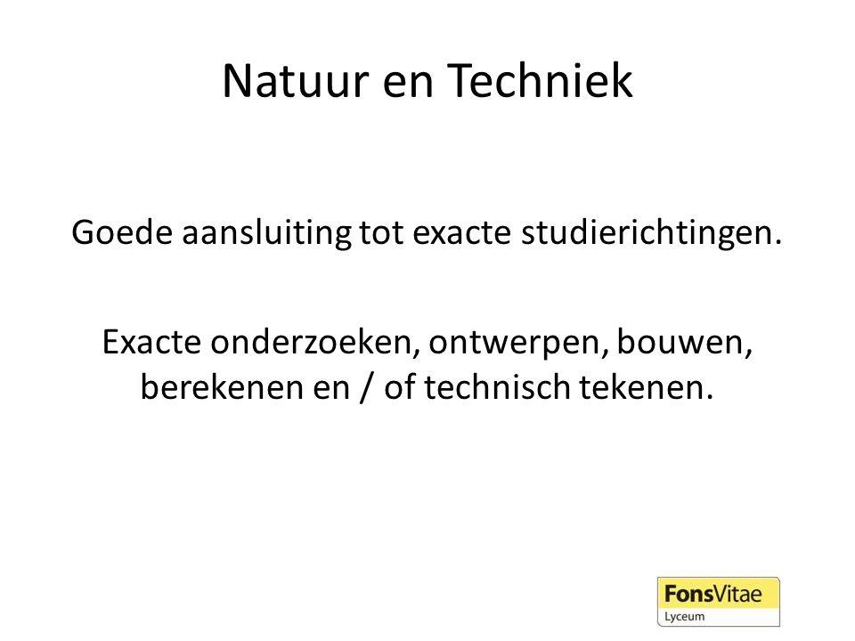 Natuur en Techniek Goede aansluiting tot exacte studierichtingen. Exacte onderzoeken, ontwerpen, bouwen, berekenen en / of technisch tekenen.