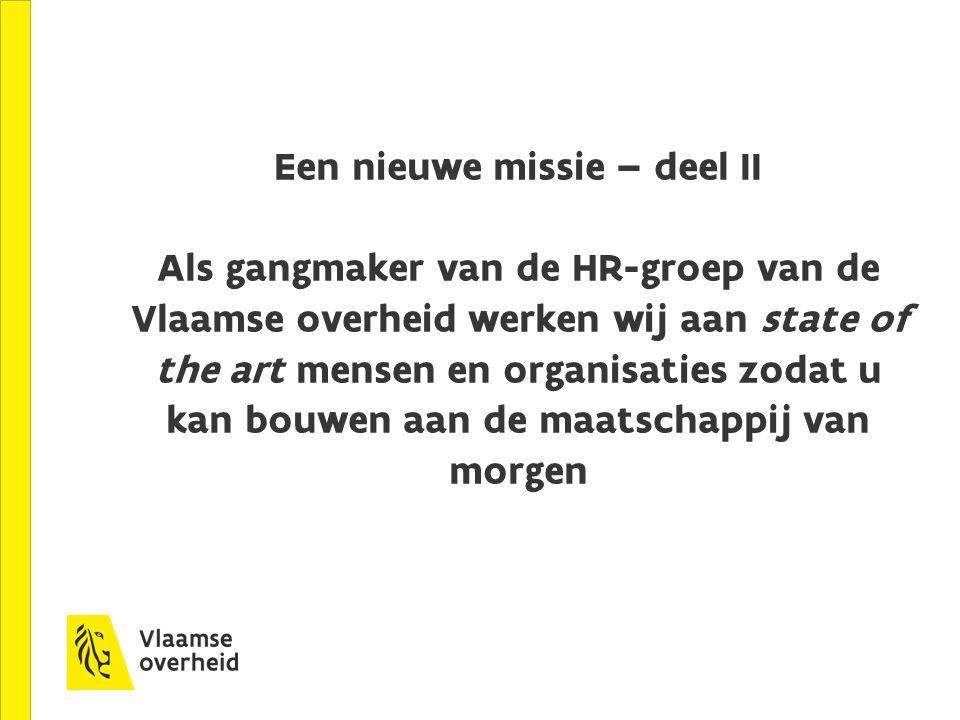 Een nieuwe missie – deel II Als gangmaker van de HR-groep van de Vlaamse overheid werken wij aan state of the art mensen en organisaties zodat u kan b