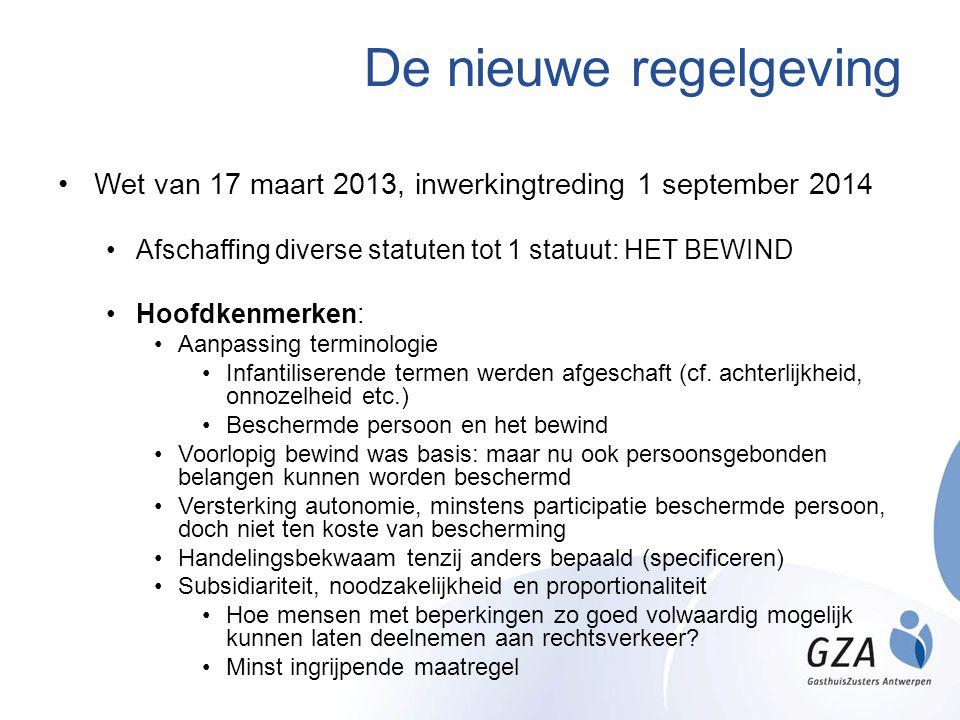 De nieuwe regelgeving Wet van 17 maart 2013, inwerkingtreding 1 september 2014 Afschaffing diverse statuten tot 1 statuut: HET BEWIND Hoofdkenmerken: Aanpassing terminologie Infantiliserende termen werden afgeschaft (cf.