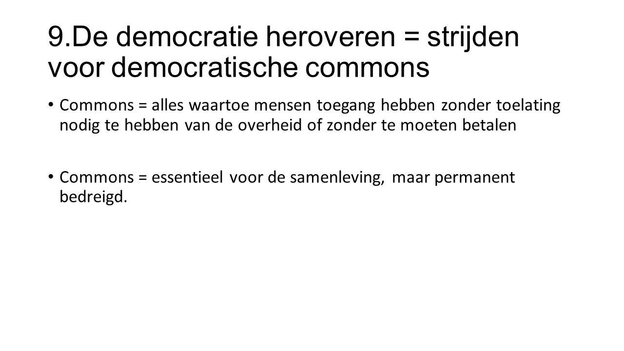 9.De democratie heroveren = strijden voor democratische commons Commons = alles waartoe mensen toegang hebben zonder toelating nodig te hebben van de overheid of zonder te moeten betalen Commons = essentieel voor de samenleving, maar permanent bedreigd.