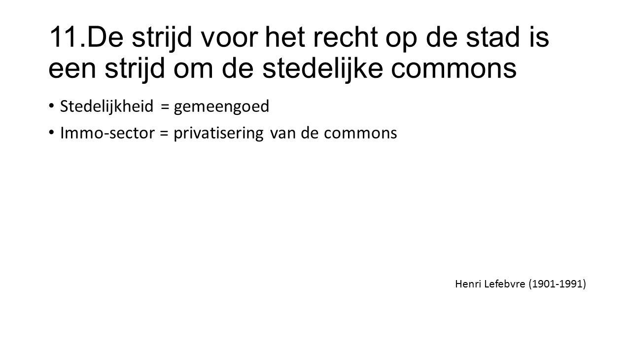 11.De strijd voor het recht op de stad is een strijd om de stedelijke commons Stedelijkheid = gemeengoed Immo-sector = privatisering van de commons Henri Lefebvre (1901-1991)