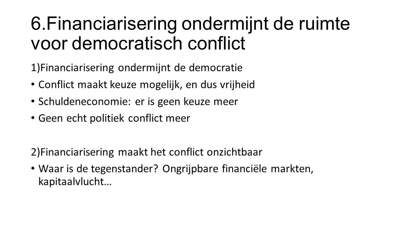 6.Financiarisering ondermijnt de ruimte voor democratisch conflict 1)Financiarisering ondermijnt de democratie Conflict maakt keuze mogelijk, en dus vrijheid Schuldeneconomie: er is geen keuze meer Geen echt politiek conflict meer 2)Financiarisering maakt het conflict onzichtbaar Waar is de tegenstander.