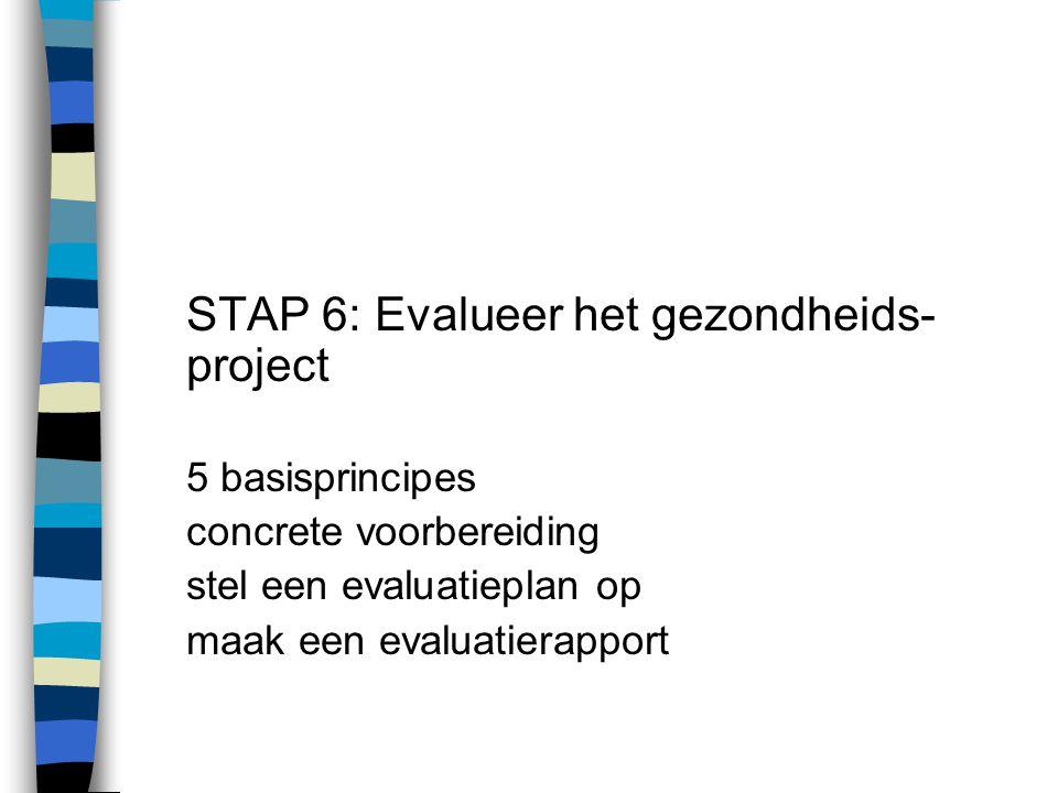 STAP 6: Evalueer het gezondheids- project 5 basisprincipes concrete voorbereiding stel een evaluatieplan op maak een evaluatierapport