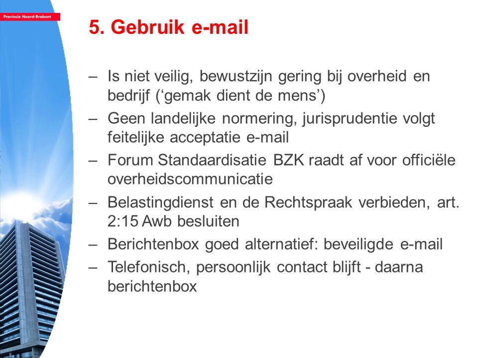 5. Gebruik e-mail –Is niet veilig, bewustzijn gering bij overheid en bedrijf ('gemak dient de mens') –Geen landelijke normering, jurisprudentie volgt