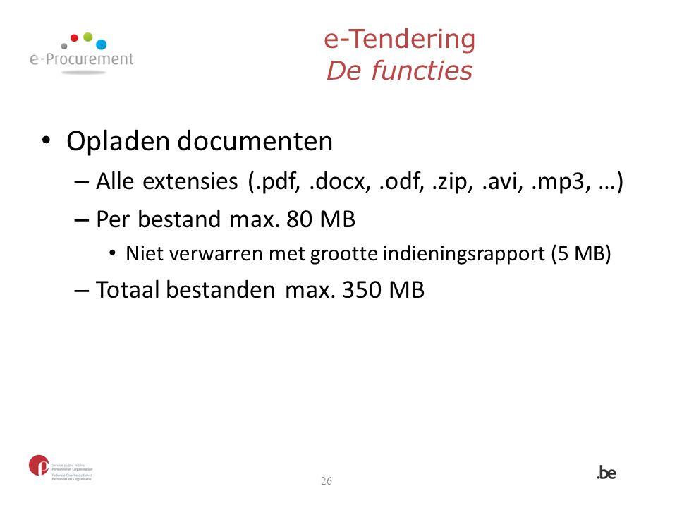 e-Tendering De functies Opladen documenten – Alle extensies (.pdf,.docx,.odf,.zip,.avi,.mp3, …) – Per bestand max. 80 MB Niet verwarren met grootte in