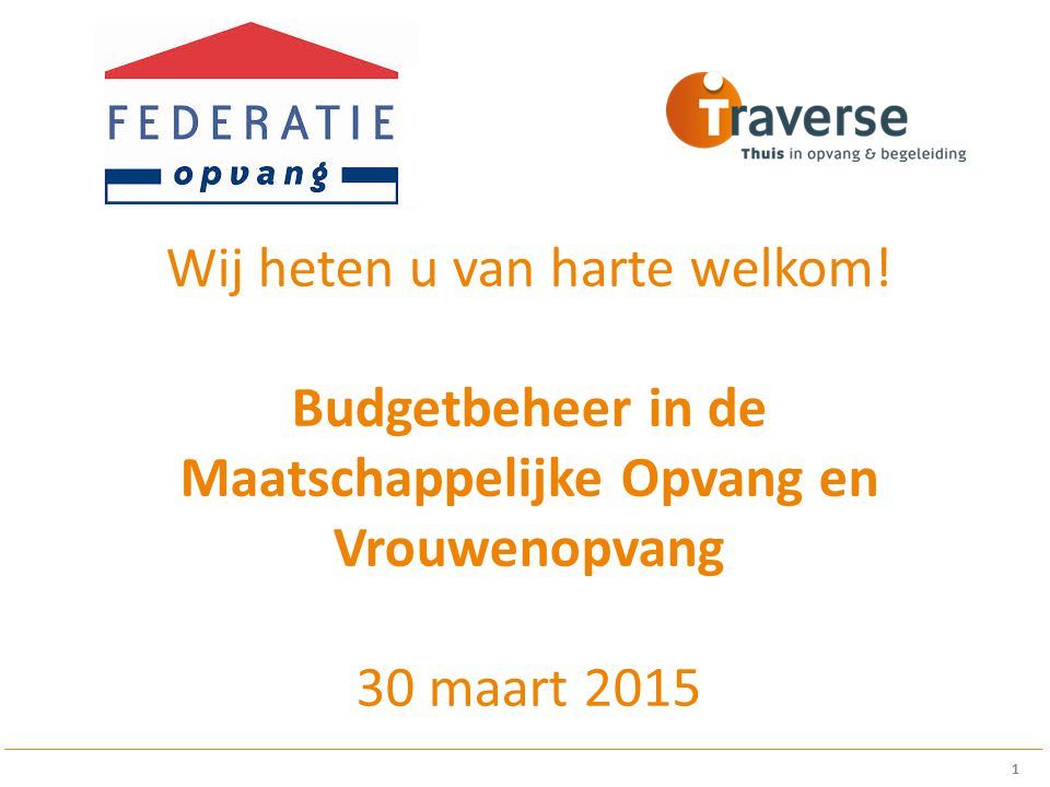 Wij heten u van harte welkom! Budgetbeheer in de Maatschappelijke Opvang en Vrouwenopvang 30 maart 2015 1