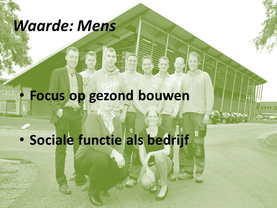 Waarde: Mens Focus op gezond bouwen Sociale functie als bedrijf