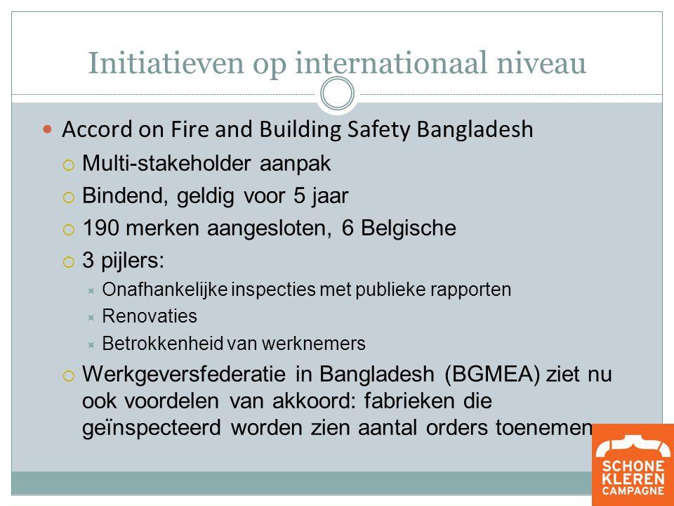 Initiatieven op internationaal niveau Accord on Fire and Building Safety Bangladesh  Multi-stakeholder aanpak  Bindend, geldig voor 5 jaar  190 merken aangesloten, 6 Belgische  3 pijlers:  Onafhankelijke inspecties met publieke rapporten  Renovaties  Betrokkenheid van werknemers  Werkgeversfederatie in Bangladesh (BGMEA) ziet nu ook voordelen van akkoord: fabrieken die geïnspecteerd worden zien aantal orders toenemen.