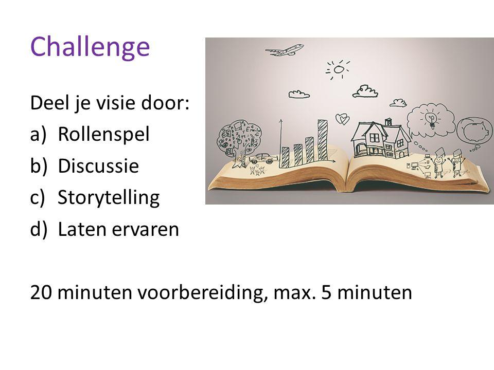 Challenge Deel je visie door: a)Rollenspel b)Discussie c)Storytelling d)Laten ervaren 20 minuten voorbereiding, max. 5 minuten