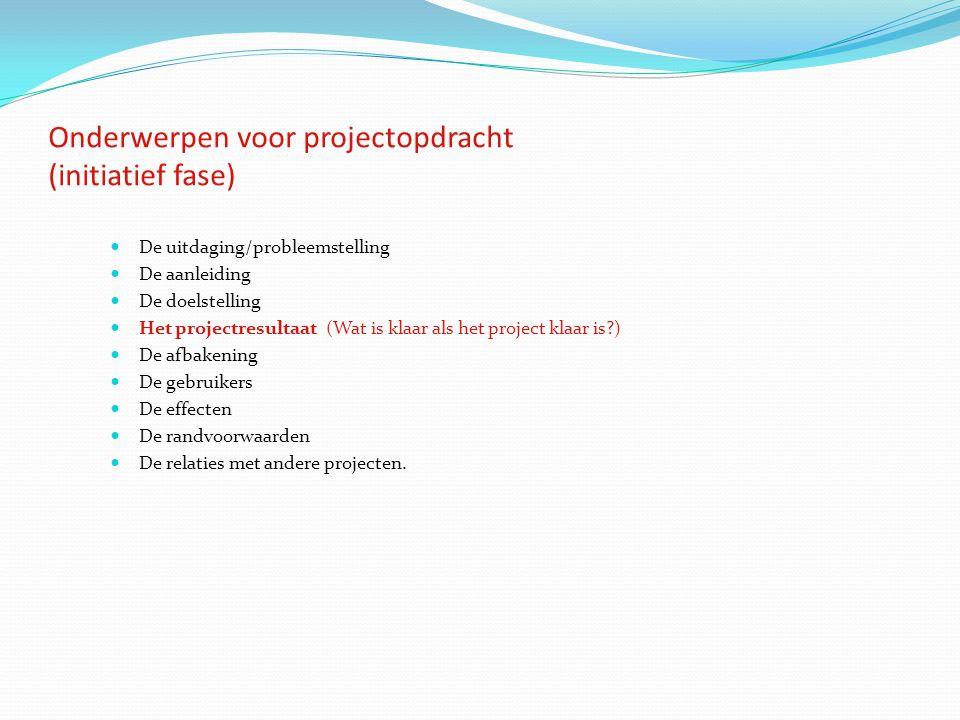 Onderwerpen voor projectopdracht (initiatief fase) De uitdaging/probleemstelling De aanleiding De doelstelling Het projectresultaat (Wat is klaar als