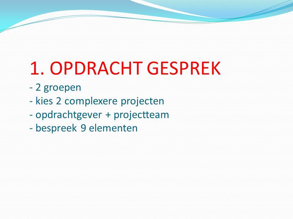 1. OPDRACHT GESPREK - 2 groepen - kies 2 complexere projecten - opdrachtgever + projectteam - bespreek 9 elementen