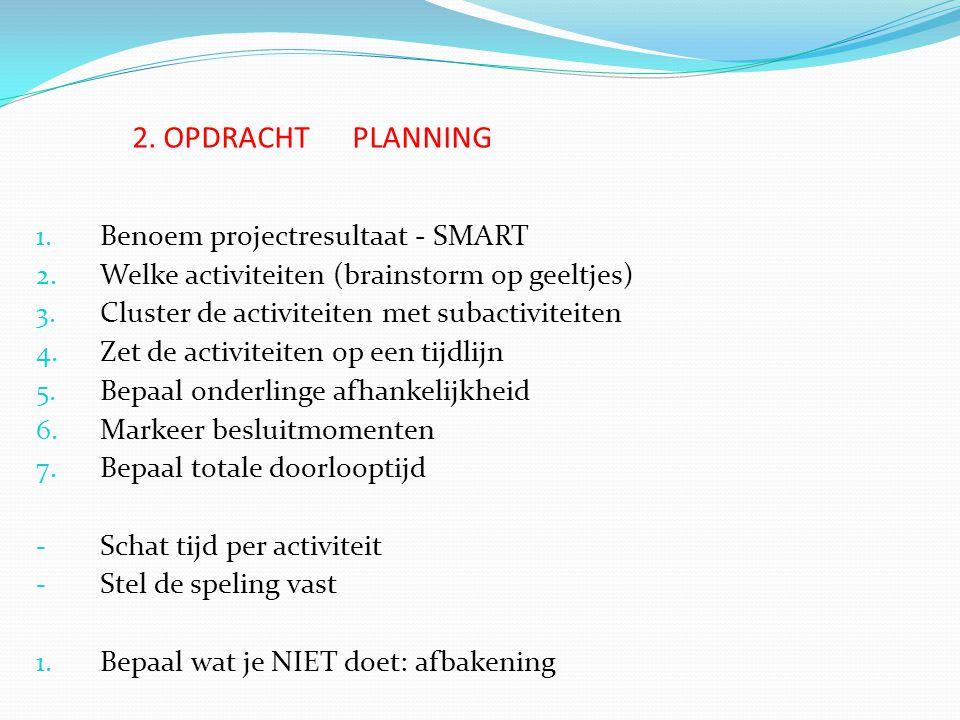 2. OPDRACHT PLANNING 1. Benoem projectresultaat - SMART 2. Welke activiteiten (brainstorm op geeltjes) 3. Cluster de activiteiten met subactiviteiten