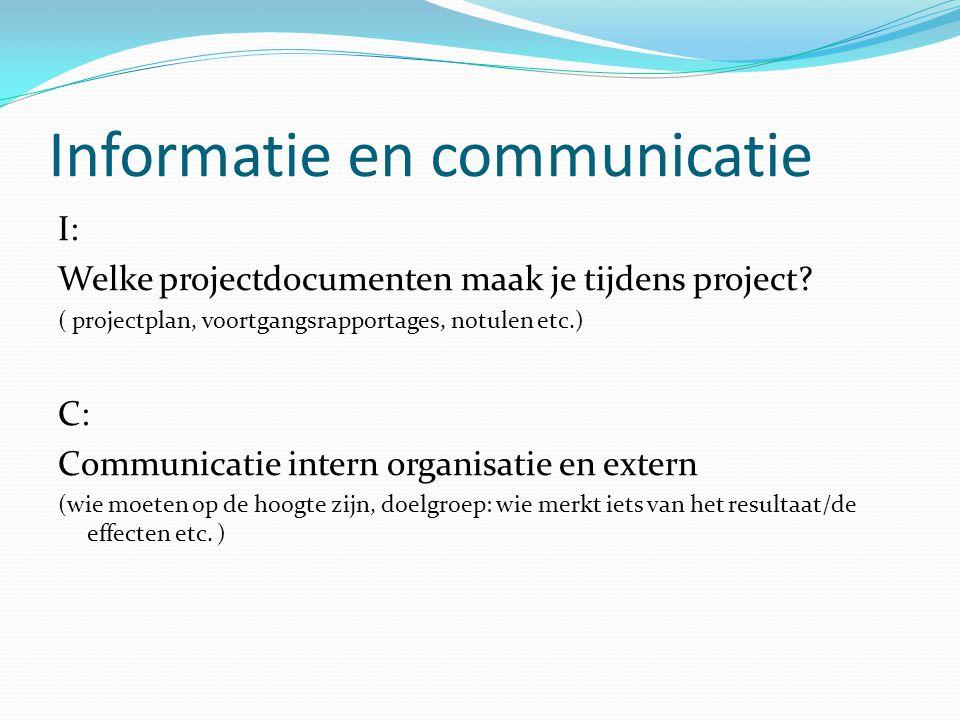 Informatie en communicatie I: Welke projectdocumenten maak je tijdens project? ( projectplan, voortgangsrapportages, notulen etc.) C: Communicatie int
