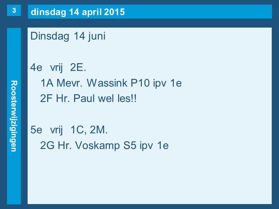 dinsdag 14 april 2015 Roosterwijzigingen Dinsdag 14 juni 4evrij2E. 1A Mevr. Wassink P10 ipv 1e 2F Hr. Paul wel les!! 5evrij1C, 2M. 2G Hr. Voskamp S5 i