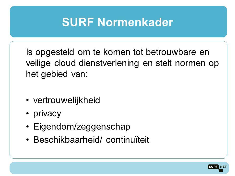 Is opgesteld om te komen tot betrouwbare en veilige cloud dienstverlening en stelt normen op het gebied van: vertrouwelijkheid privacy Eigendom/zeggenschap Beschikbaarheid/ continuïteit SURF Normenkader