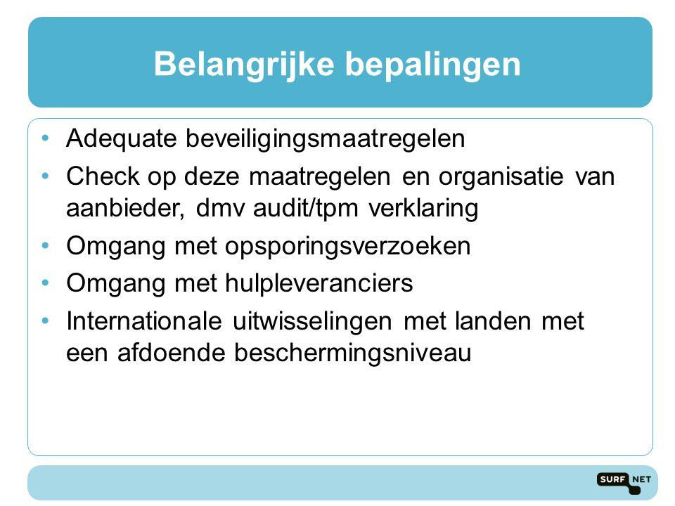 Belangrijke bepalingen Adequate beveiligingsmaatregelen Check op deze maatregelen en organisatie van aanbieder, dmv audit/tpm verklaring Omgang met opsporingsverzoeken Omgang met hulpleveranciers Internationale uitwisselingen met landen met een afdoende beschermingsniveau
