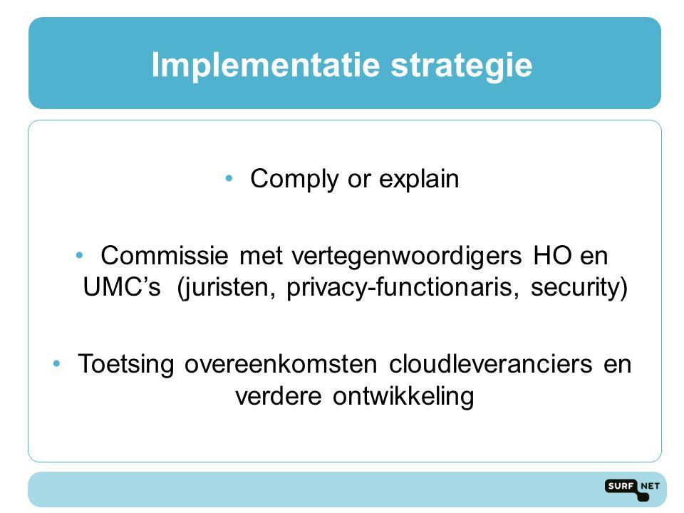 Implementatie strategie Comply or explain Commissie met vertegenwoordigers HO en UMC's (juristen, privacy-functionaris, security) Toetsing overeenkomsten cloudleveranciers en verdere ontwikkeling