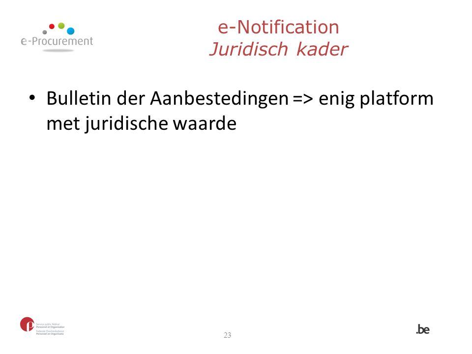 e-Notification Juridisch kader Bulletin der Aanbestedingen => enig platform met juridische waarde 23