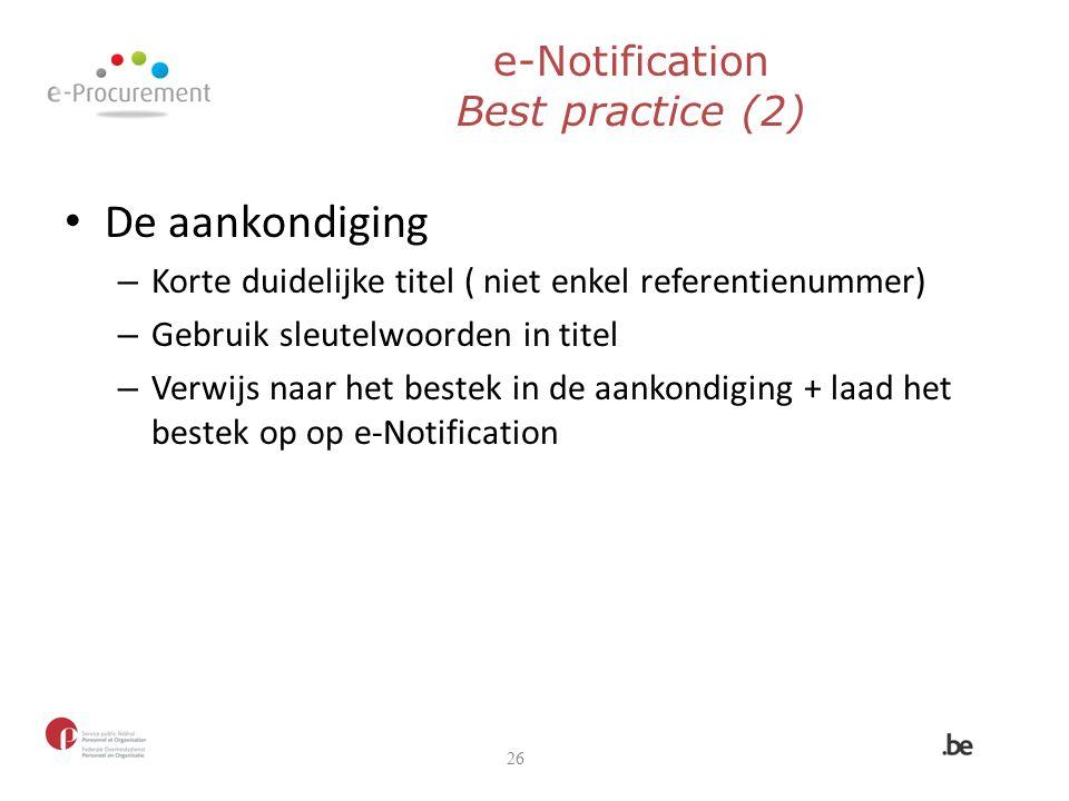 e-Notification Best practice (2) De aankondiging – Korte duidelijke titel ( niet enkel referentienummer) – Gebruik sleutelwoorden in titel – Verwijs n