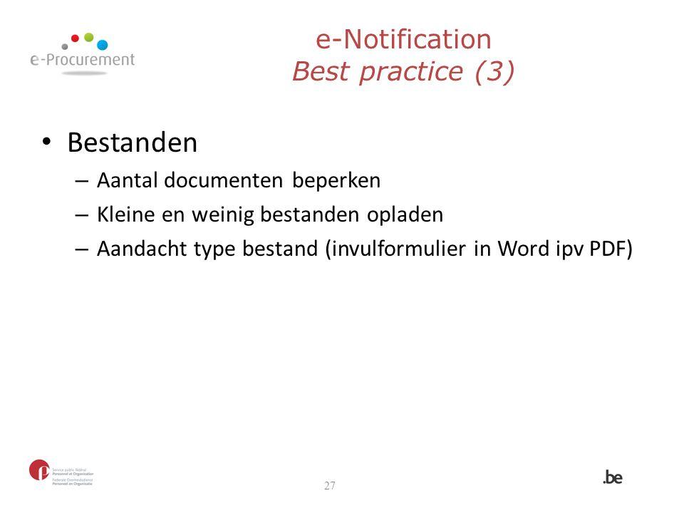 e-Notification Best practice (3) Bestanden – Aantal documenten beperken – Kleine en weinig bestanden opladen – Aandacht type bestand (invulformulier i
