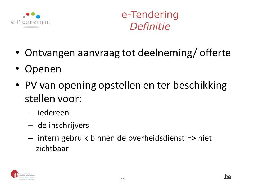 e-Tendering Definitie Ontvangen aanvraag tot deelneming/ offerte Openen PV van opening opstellen en ter beschikking stellen voor: – iedereen – de insc