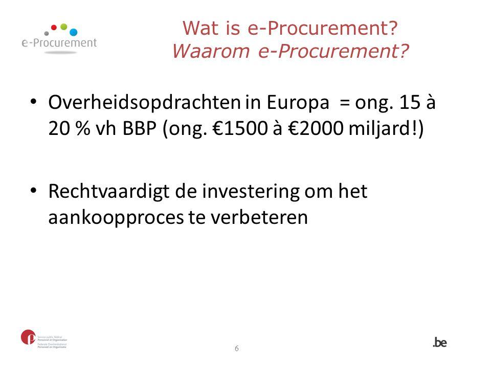 Overheidsopdrachten in Europa = ong. 15 à 20 % vh BBP (ong. €1500 à €2000 miljard!) Rechtvaardigt de investering om het aankoopproces te verbeteren 6